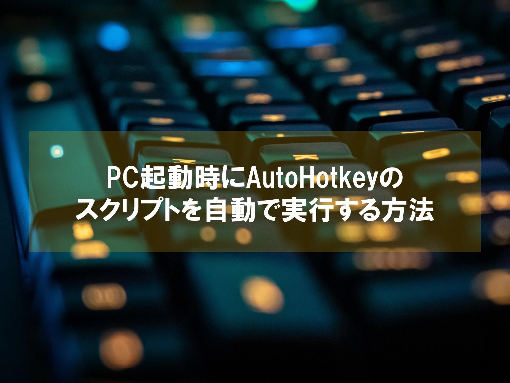 PC起動時にAutoHotkeyのスクリプトを自動で実行する方法