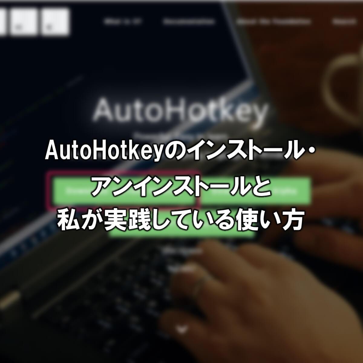 AutoHotkeyのインストール・アンインストールと私が実践している使い方