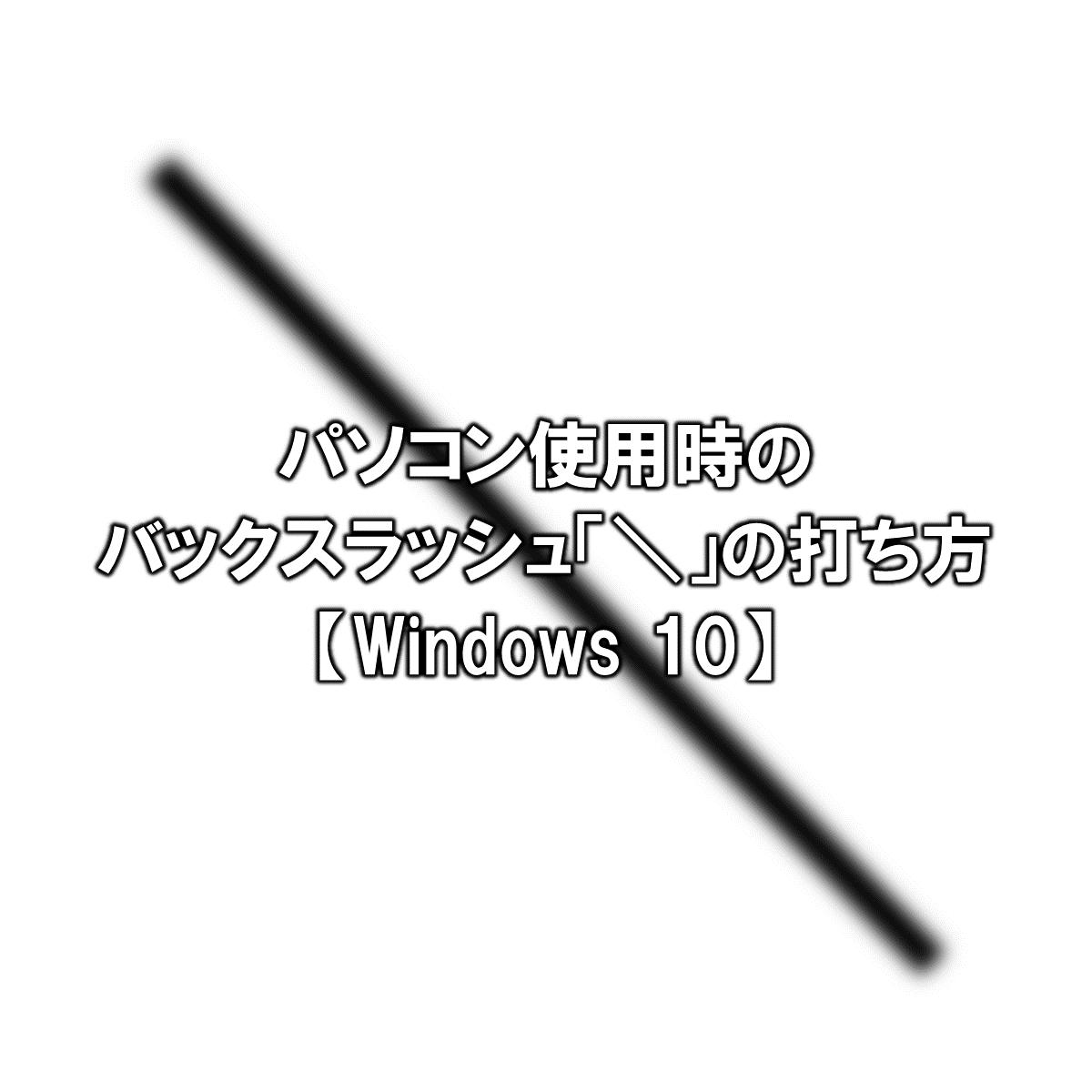 パソコン使用時のバックスラッシュ「/」の打ち方【Windows 10】