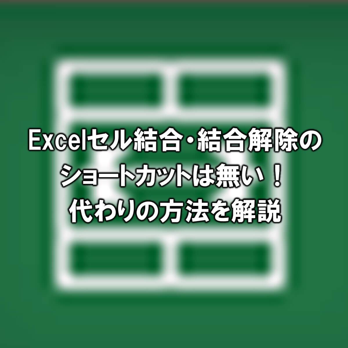 Excelセル結合のショートカットは無い!代わりの方法を解説【結合解除も同様】