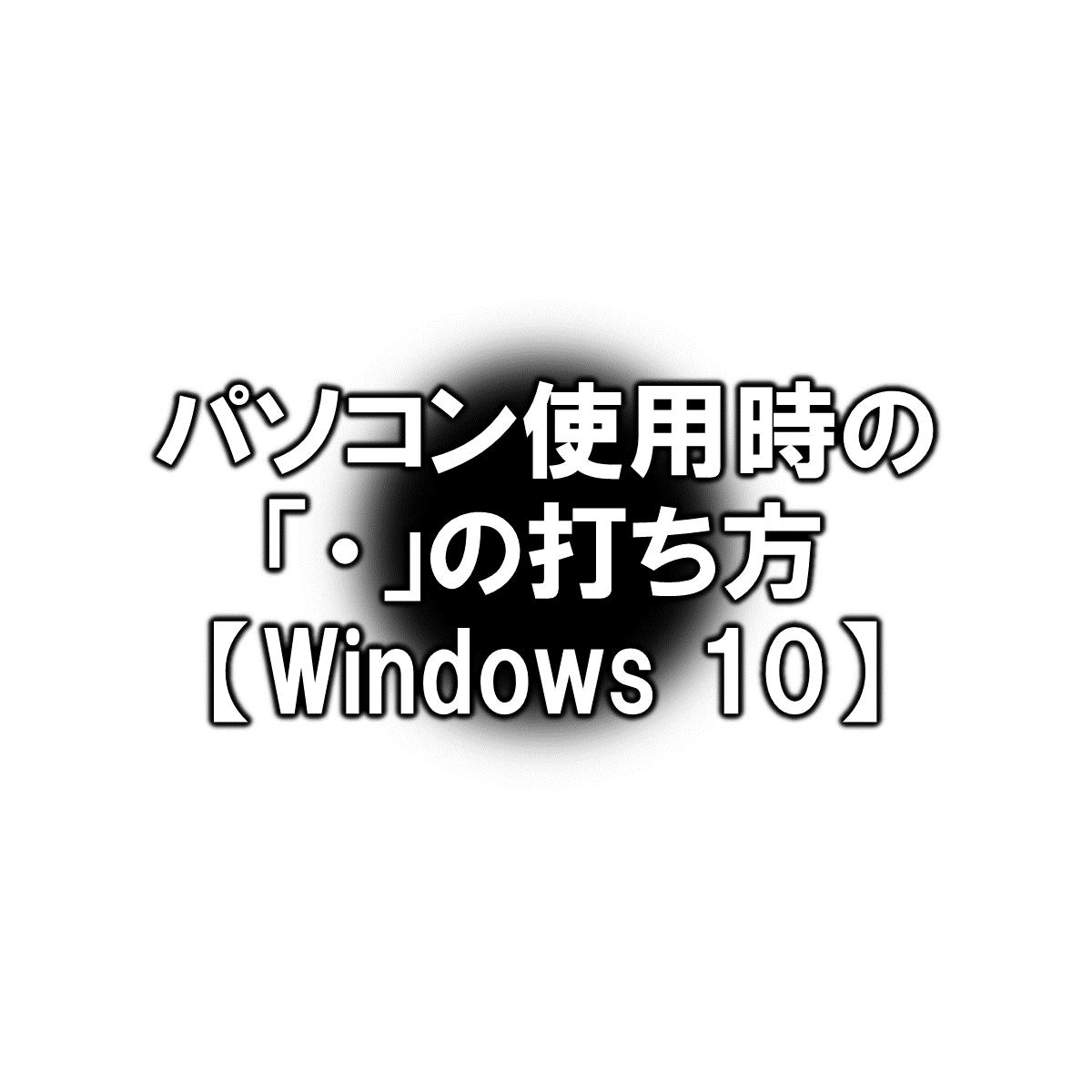 パソコン使用時の「・」の打ち方【Windows 10】