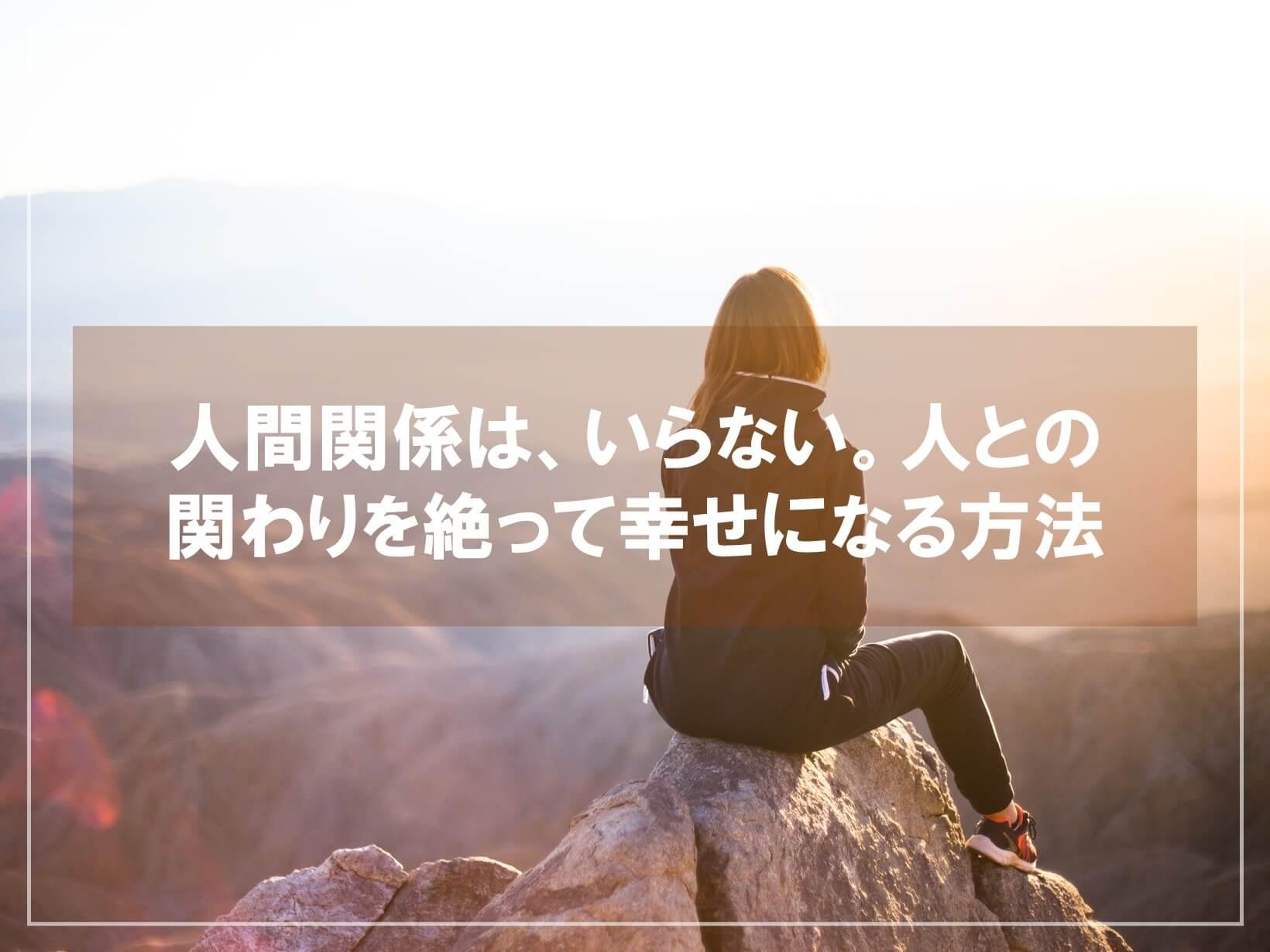 人間関係は、いらない。人との関わりを絶って幸せになる方法