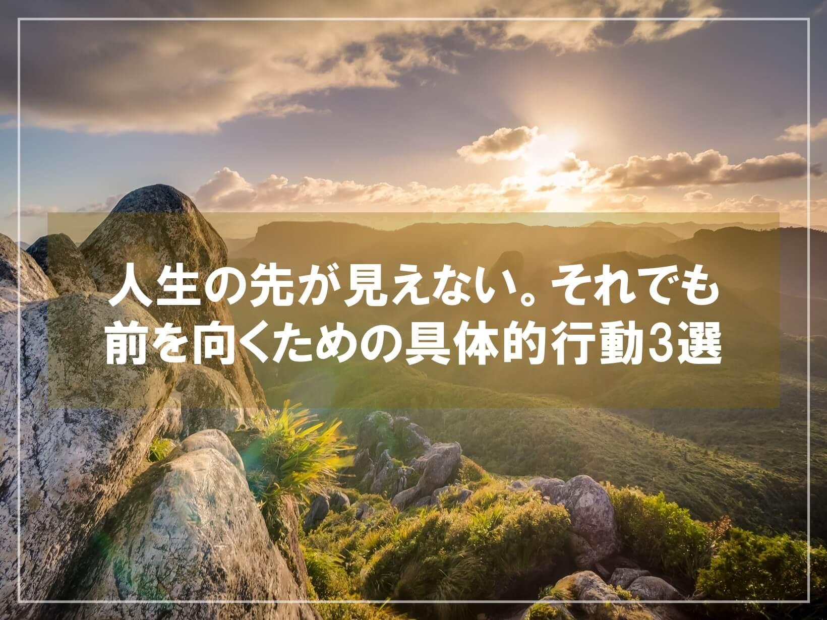 人生の先が見えない。それでも前を向くための具体的行動3選