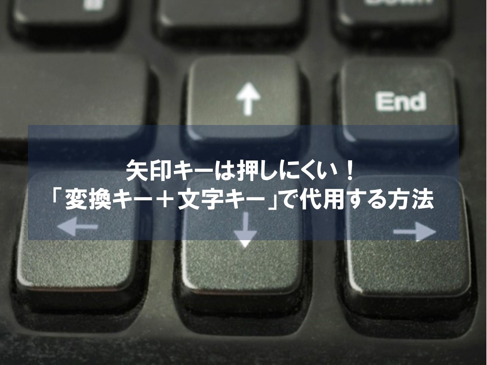 矢印キーは押しにくい!「変換キー+文字キー」で代用する方法
